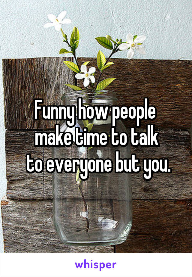 Funny how people  make time to talk  to everyone but you.