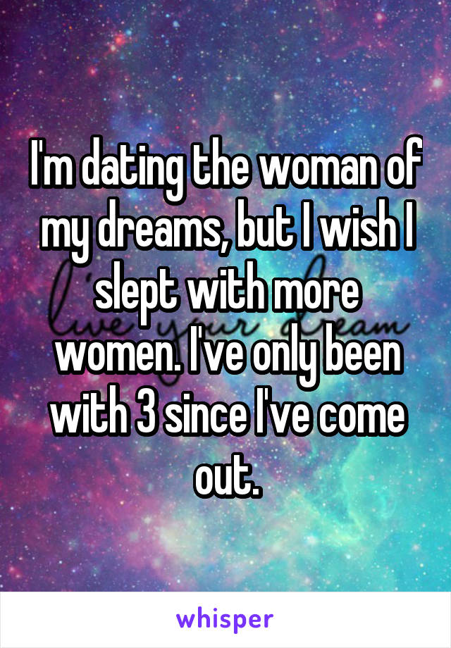 I'm dating the woman of my dreams, but I wish I slept with more women. I've only been with 3 since I've come out.