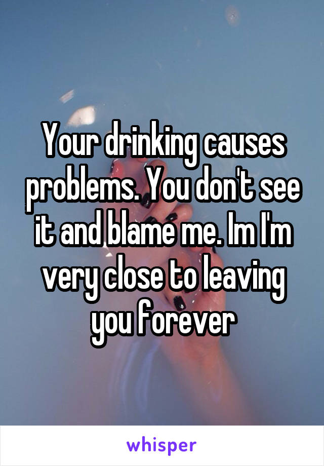 Your drinking causes problems. You don't see it and blame me. Im I'm very close to leaving you forever