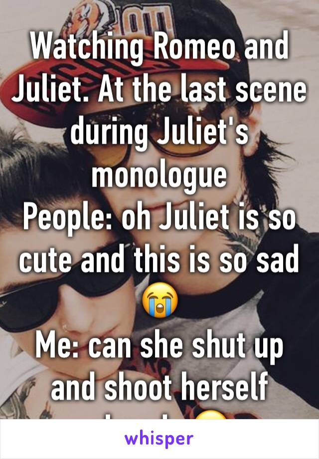 Watching Romeo and Juliet. At the last scene during Juliet's monologue People: oh Juliet is so cute and this is so sad 😭  Me: can she shut up and shoot herself already 🙄