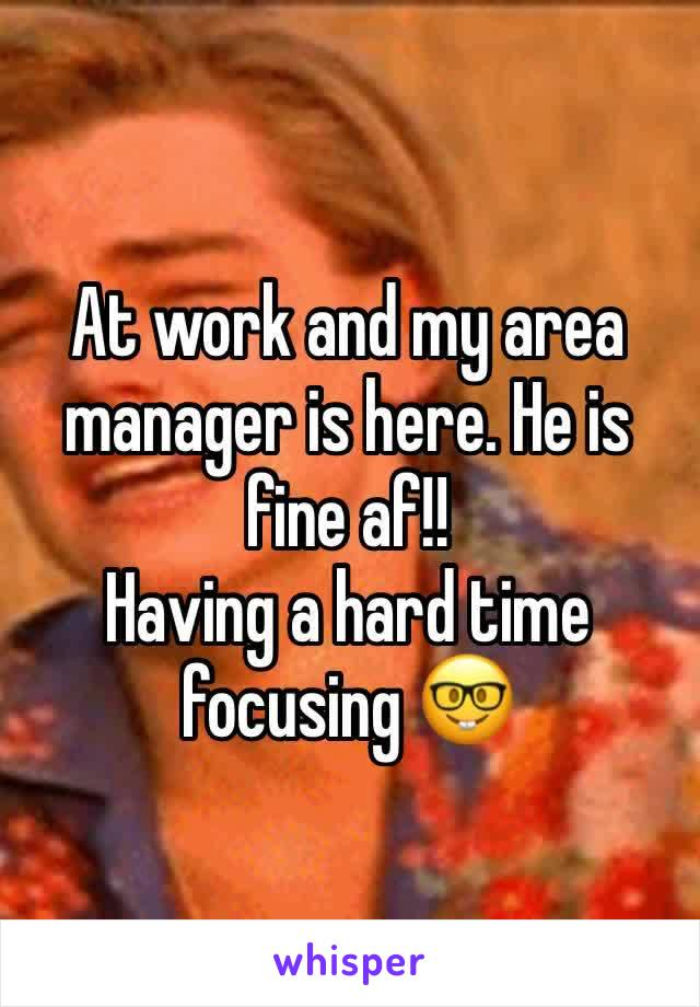 At work and my area manager is here. He is fine af!! Having a hard time focusing 🤓
