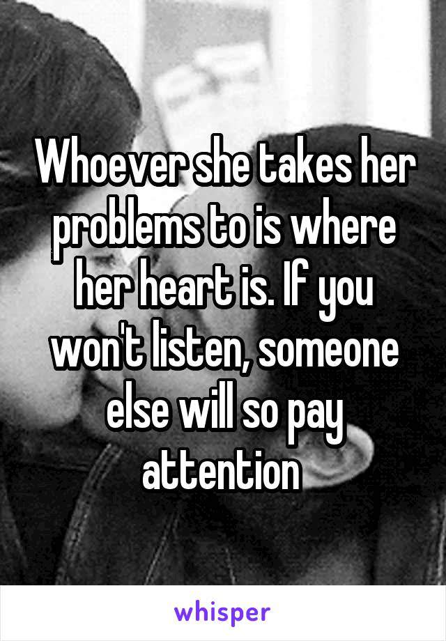 Whoever she takes her problems to is where her heart is. If you won't listen, someone else will so pay attention
