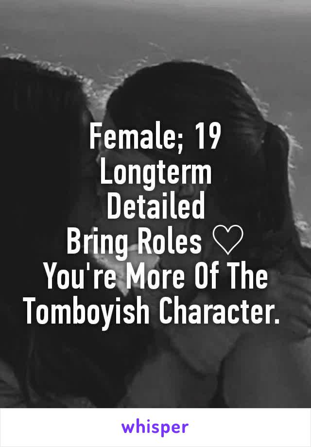 Female; 19 Longterm Detailed Bring Roles ♡ You're More Of The Tomboyish Character.