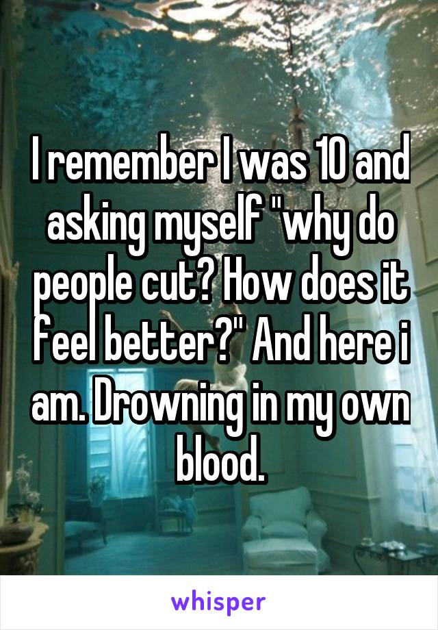 "I remember I was 10 and asking myself ""why do people cut? How does it feel better?"" And here i am. Drowning in my own blood."
