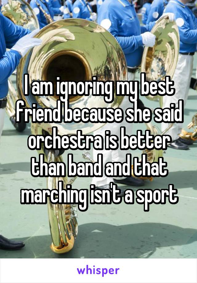 I am ignoring my best friend because she said orchestra is better than band and that marching isn't a sport