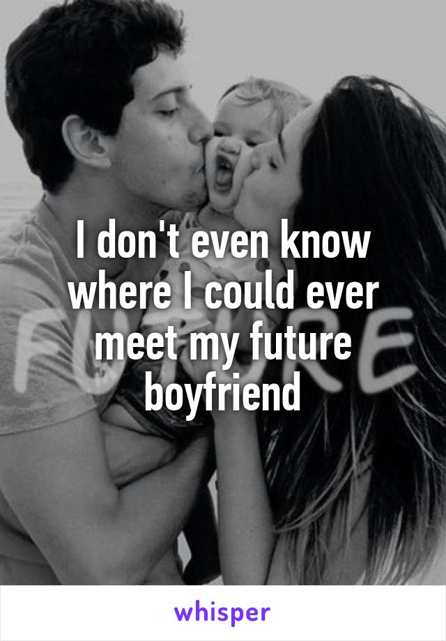 I don't even know where I could ever meet my future boyfriend