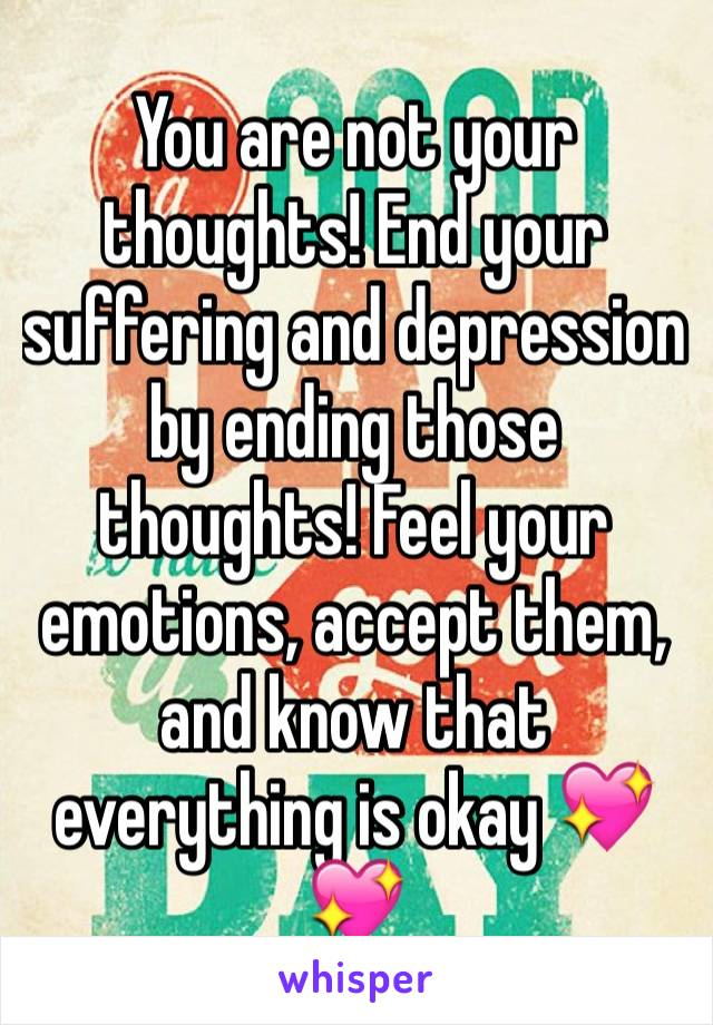 You are not your thoughts! End your suffering and depression by ending those thoughts! Feel your emotions, accept them, and know that everything is okay 💖💖
