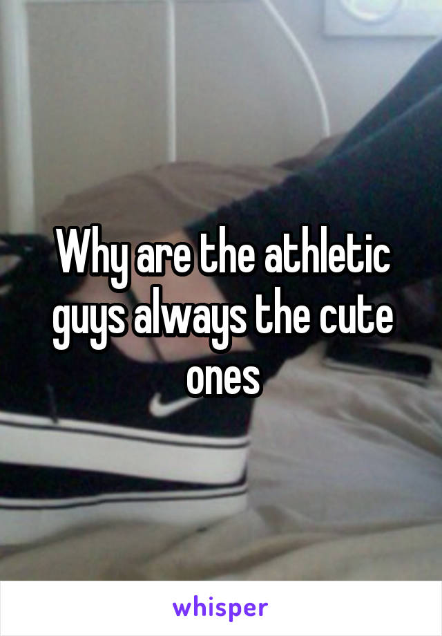 Why are the athletic guys always the cute ones