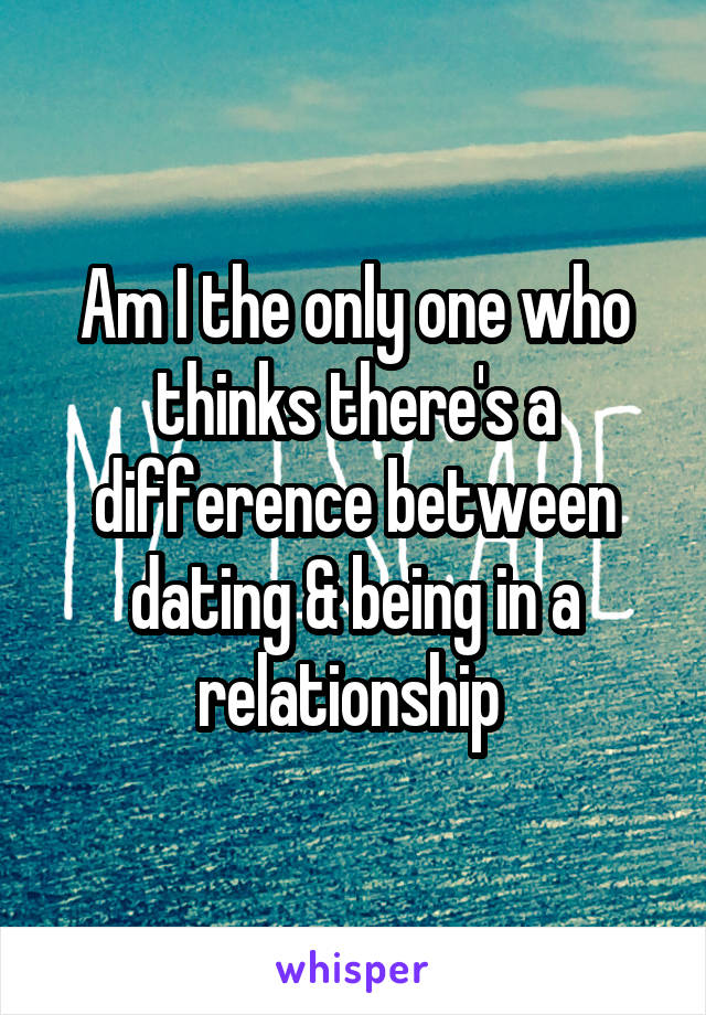 Am I the only one who thinks there's a difference between dating & being in a relationship