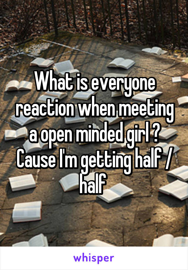 What is everyone reaction when meeting a open minded girl ? Cause I'm getting half / half