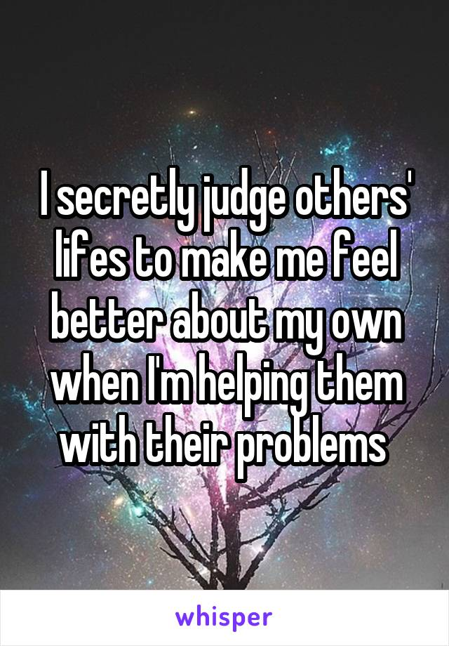 I secretly judge others' lifes to make me feel better about my own when I'm helping them with their problems