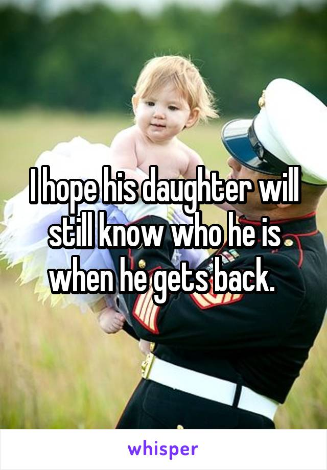 I hope his daughter will still know who he is when he gets back.