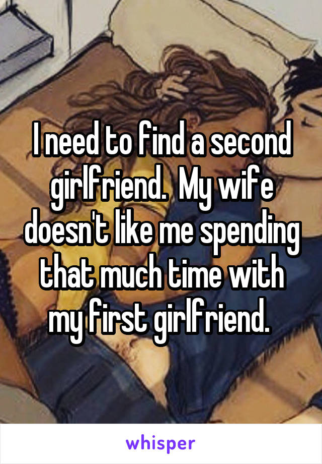 I need to find a second girlfriend.  My wife doesn't like me spending that much time with my first girlfriend.