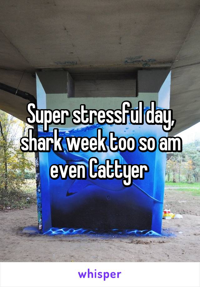 Super stressful day, shark week too so am even Cattyer
