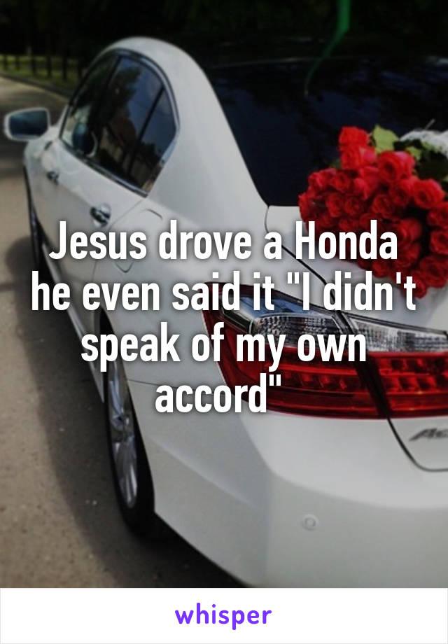 "Jesus drove a Honda he even said it ""I didn't speak of my own accord"""