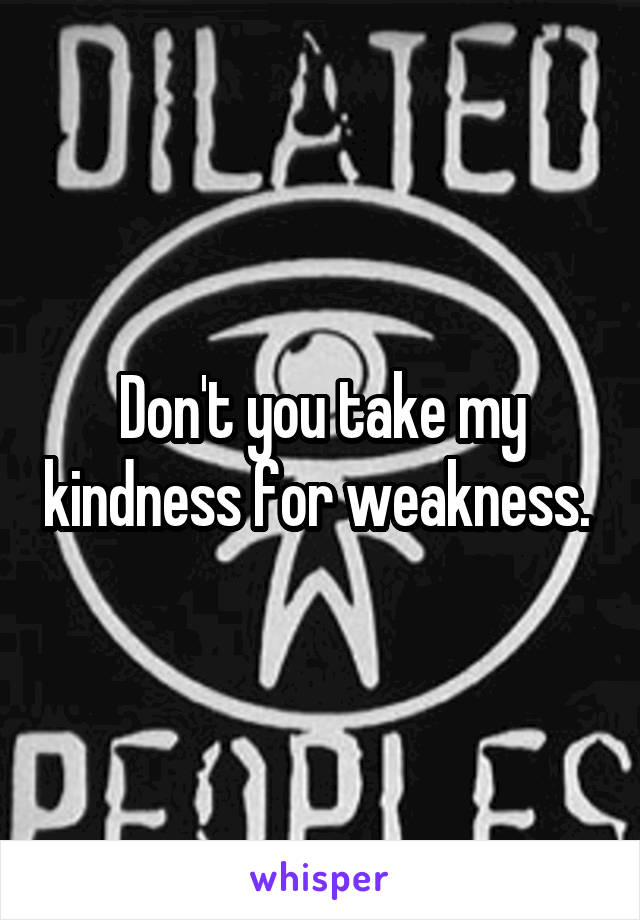Don't you take my kindness for weakness.