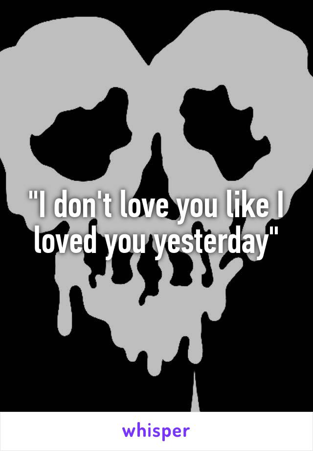 """""""I don't love you like I loved you yesterday"""""""