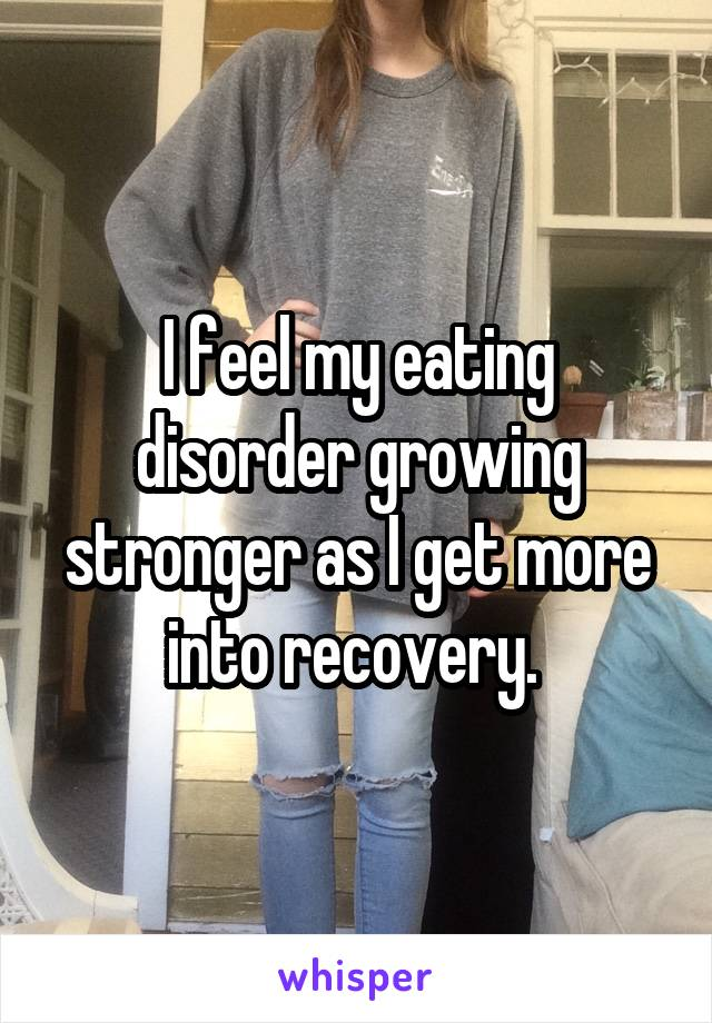 I feel my eating disorder growing stronger as I get more into recovery.