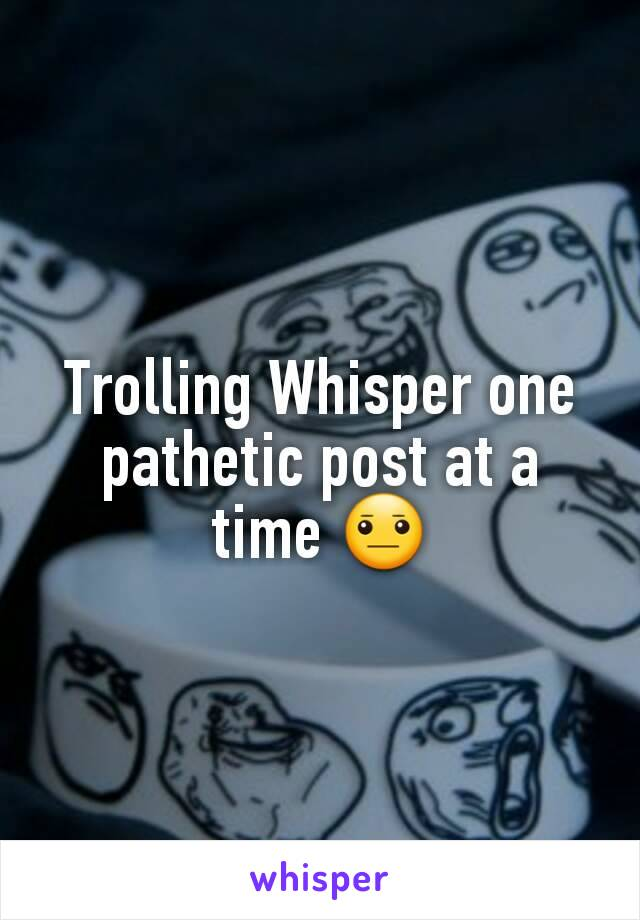 Trolling Whisper one pathetic post at a time 😐