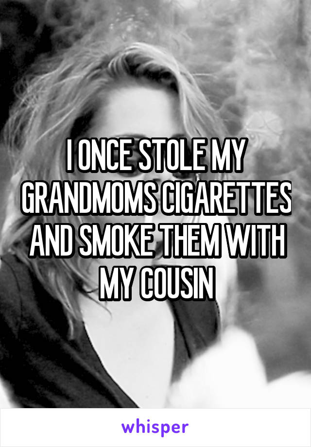 I ONCE STOLE MY GRANDMOMS CIGARETTES AND SMOKE THEM WITH MY COUSIN
