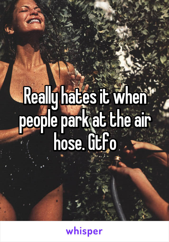 Really hates it when people park at the air hose. Gtfo