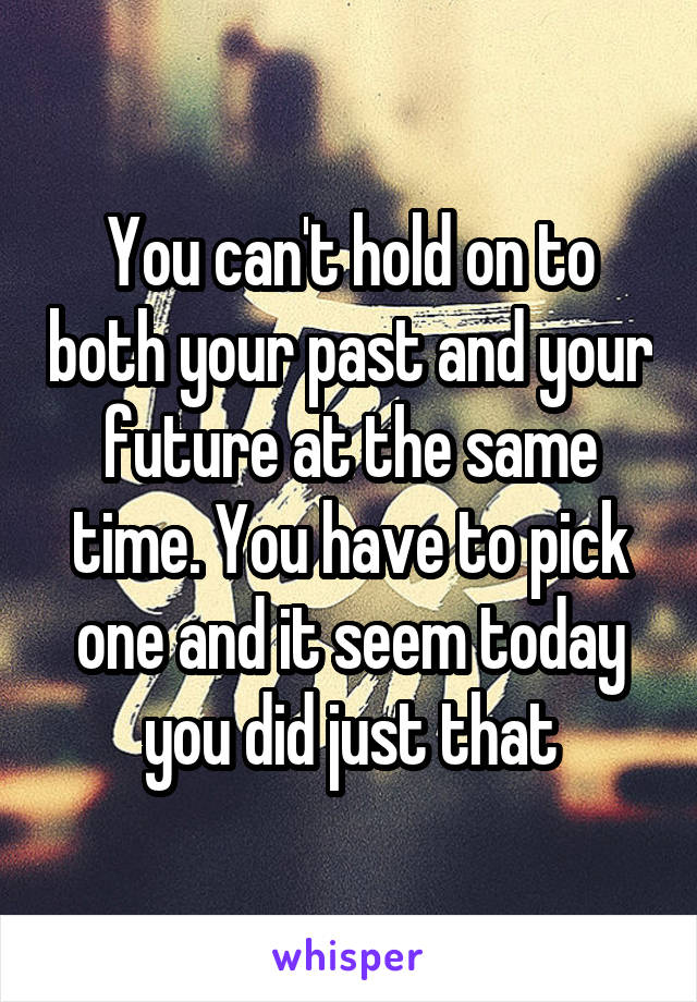 You can't hold on to both your past and your future at the same time. You have to pick one and it seem today you did just that