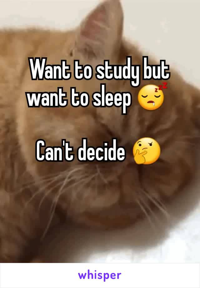 Want to study but want to sleep 😴   Can't decide 🤔