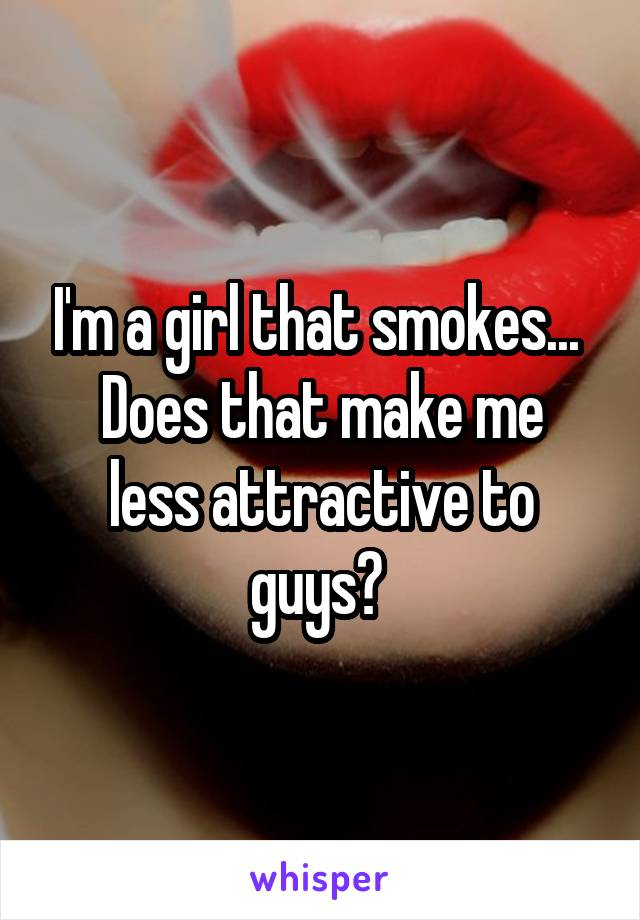 I'm a girl that smokes...  Does that make me less attractive to guys?