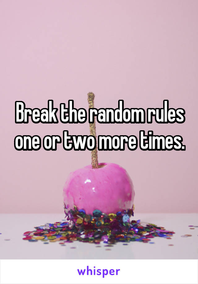Break the random rules one or two more times.