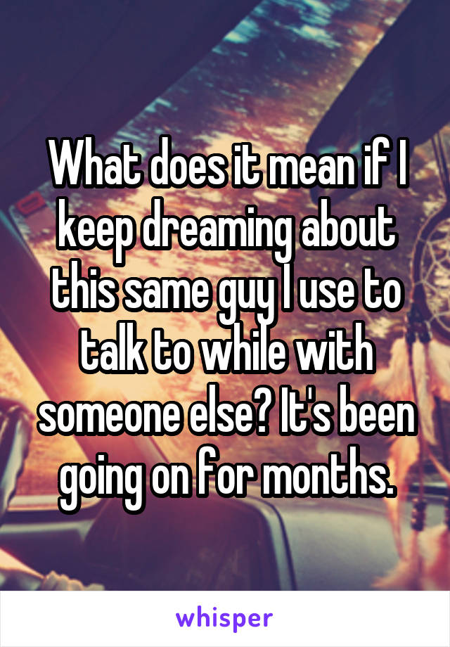 What does it mean if I keep dreaming about this same guy I use to talk to while with someone else? It's been going on for months.