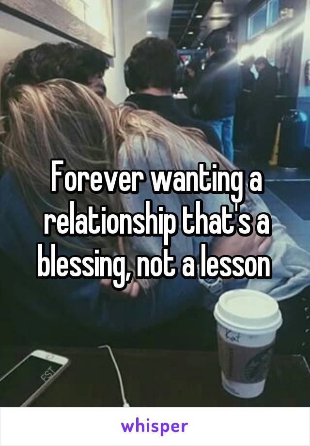 Forever wanting a relationship that's a blessing, not a lesson