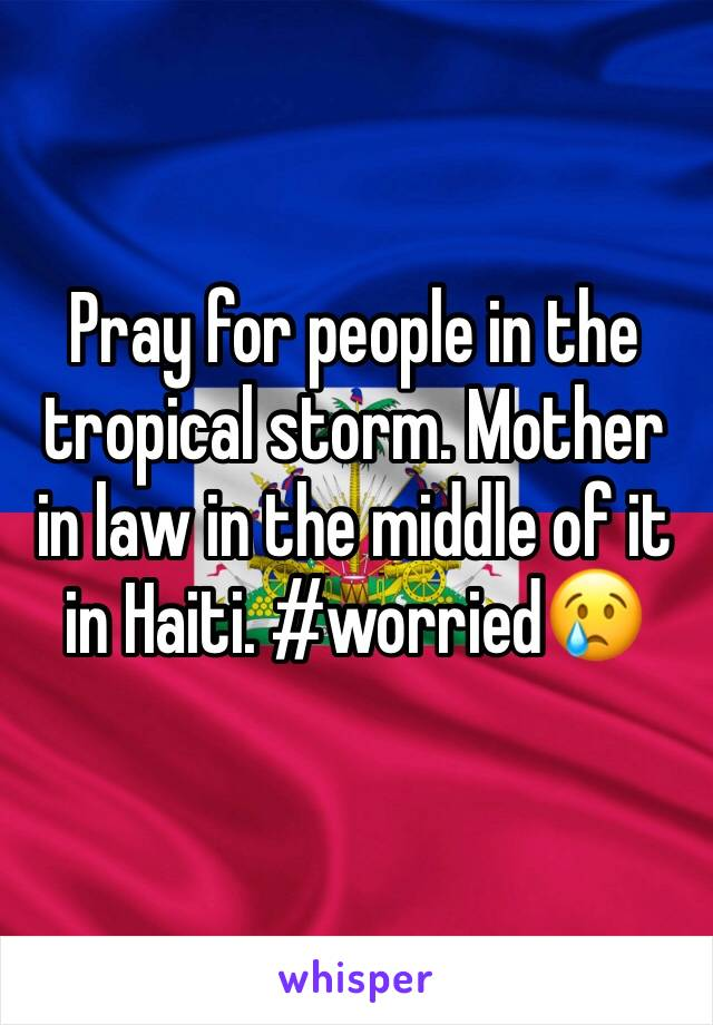 Pray for people in the tropical storm. Mother in law in the middle of it in Haiti. #worried😢