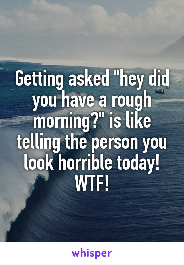 """Getting asked """"hey did you have a rough morning?"""" is like telling the person you look horrible today! WTF!"""