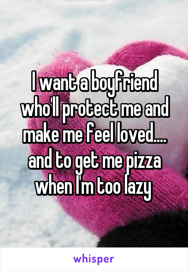 I want a boyfriend who'll protect me and make me feel loved.... and to get me pizza when I'm too lazy