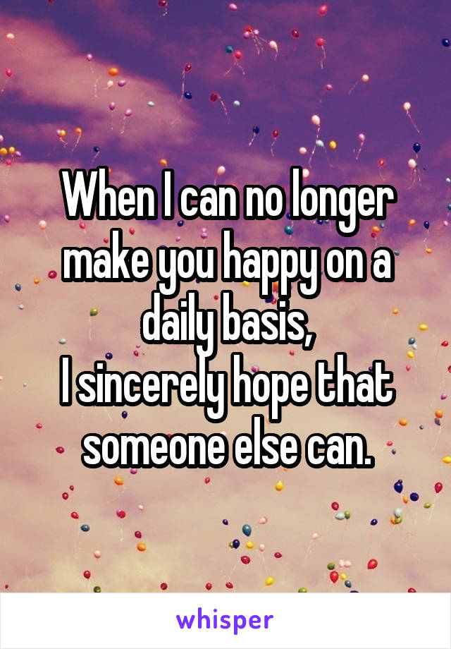 When I can no longer make you happy on a daily basis, I sincerely hope that someone else can.