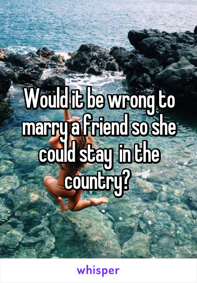 Would it be wrong to marry a friend so she could stay  in the country?