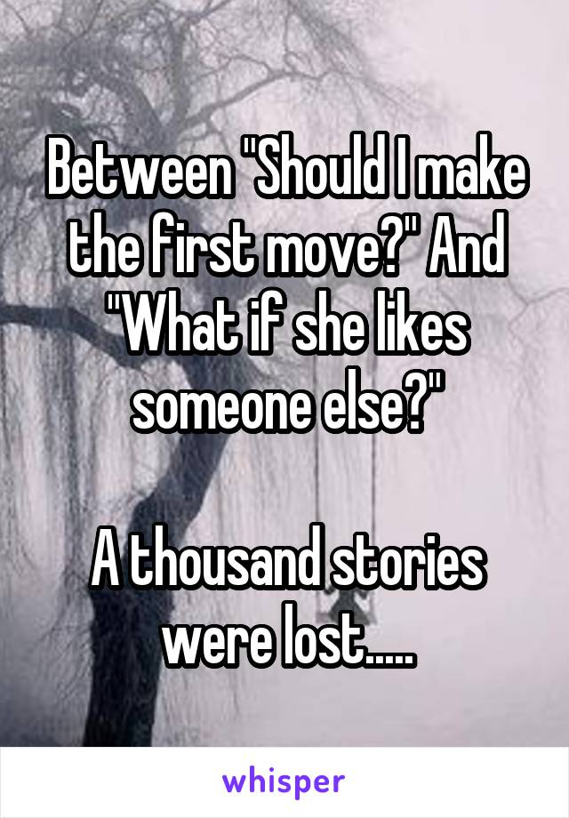 """Between """"Should I make the first move?"""" And """"What if she likes someone else?""""  A thousand stories were lost....."""