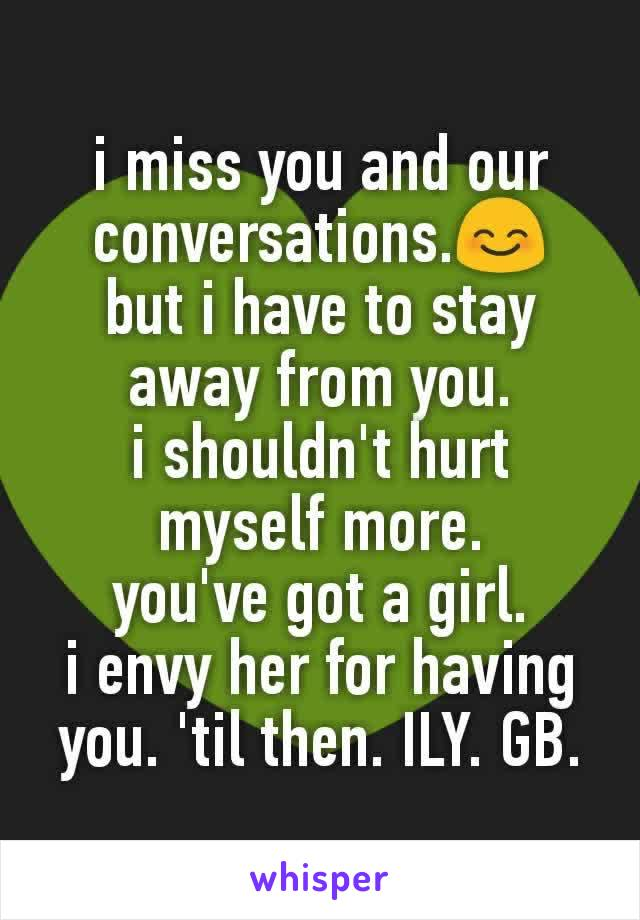 i miss you and our conversations.😊 but i have to stay away from you. i shouldn't hurt myself more. you've got a girl. i envy her for having you. 'til then. ILY. GB.