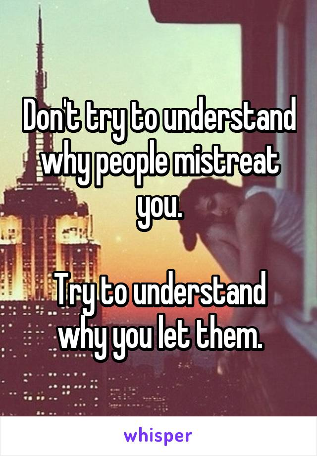 Don't try to understand why people mistreat you.  Try to understand why you let them.