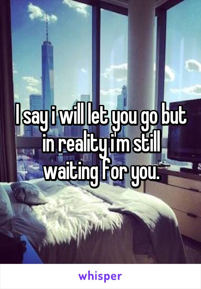 I say i will let you go but in reality i'm still waiting for you.