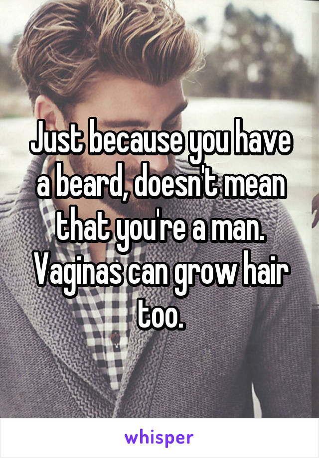 Just because you have a beard, doesn't mean that you're a man. Vaginas can grow hair too.