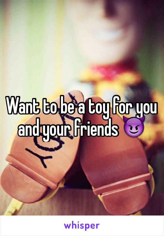 Want to be a toy for you and your friends 😈