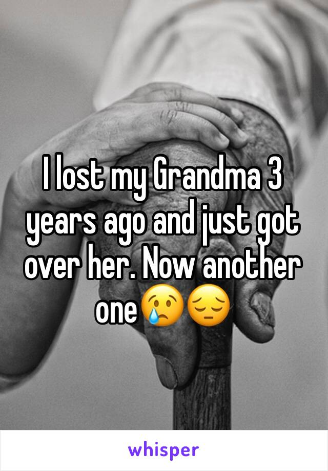 I lost my Grandma 3 years ago and just got over her. Now another one😢😔