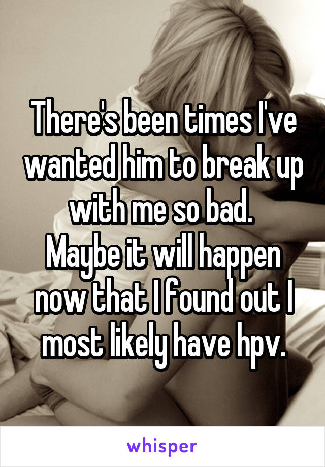 There's been times I've wanted him to break up with me so bad.  Maybe it will happen now that I found out I most likely have hpv.