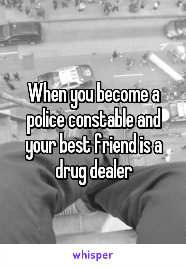 When you become a police constable and your best friend is a drug dealer