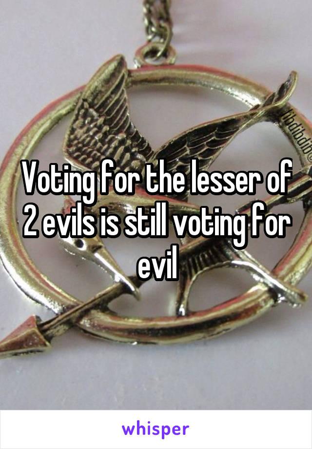 Voting for the lesser of 2 evils is still voting for evil