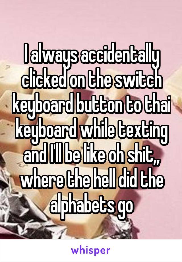 I always accidentally clicked on the switch keyboard button to thai keyboard while texting and I'll be like oh shit,, where the hell did the alphabets go