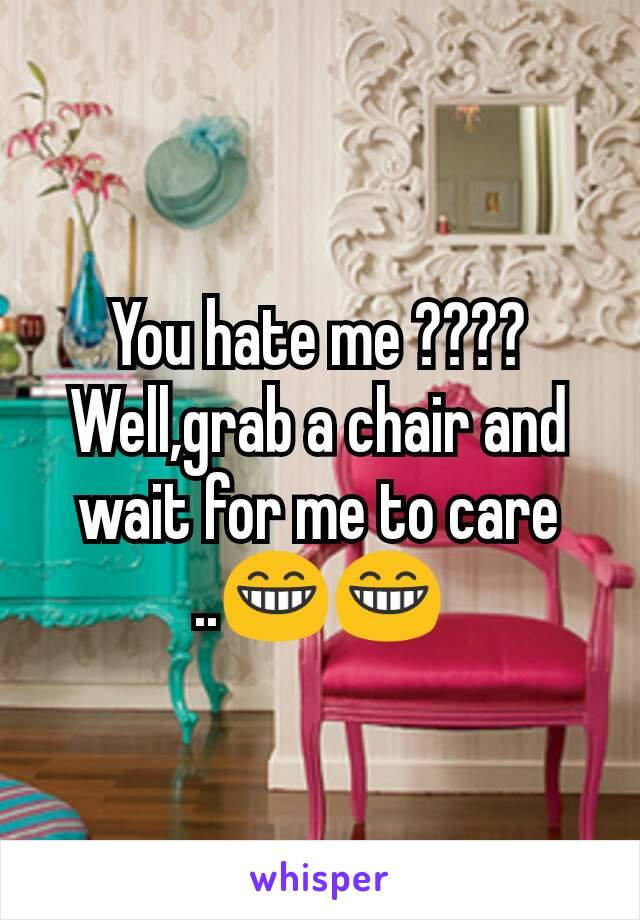 You hate me ???? Well,grab a chair and wait for me to care ..😁😁