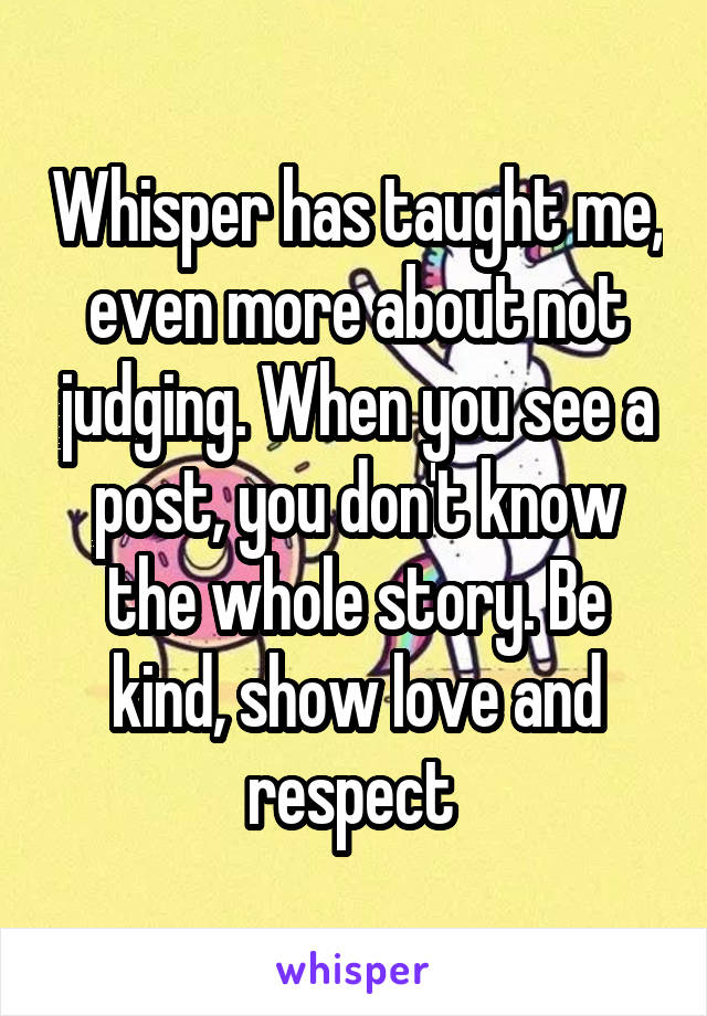 Whisper has taught me, even more about not judging. When you see a post, you don't know the whole story. Be kind, show love and respect