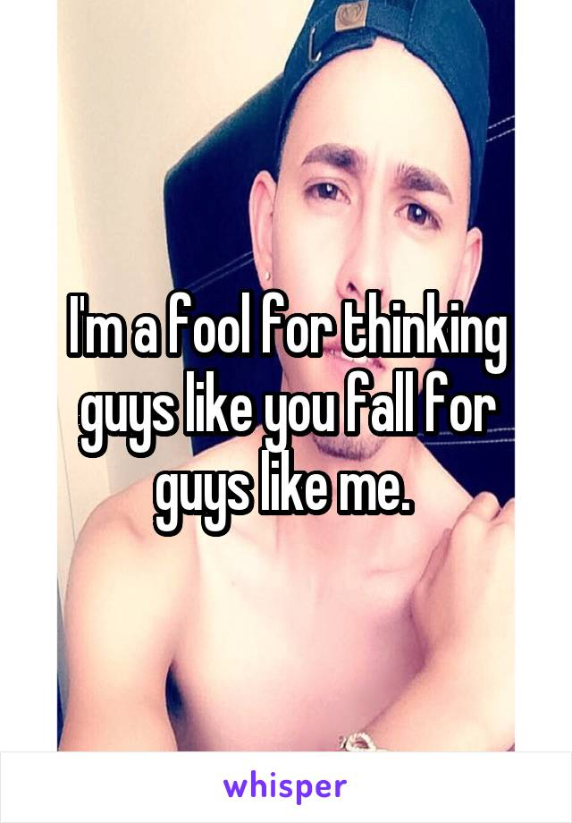 I'm a fool for thinking guys like you fall for guys like me.